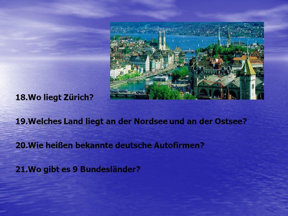 Wo liegt Zürich Welches Land liegt an der Nordsee und an der Ostsee Wie heißen bekannte deutsche Autofirmen