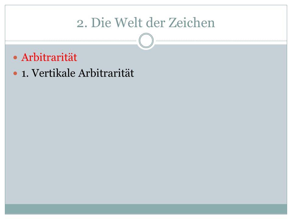 2. Die Welt der Zeichen Arbitrarität 1. Vertikale Arbitrarität