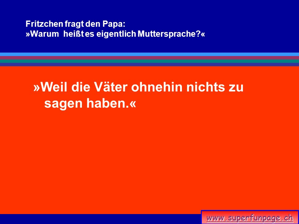 Fritzchen fragt den Papa: »Warum heißt es eigentlich Muttersprache «