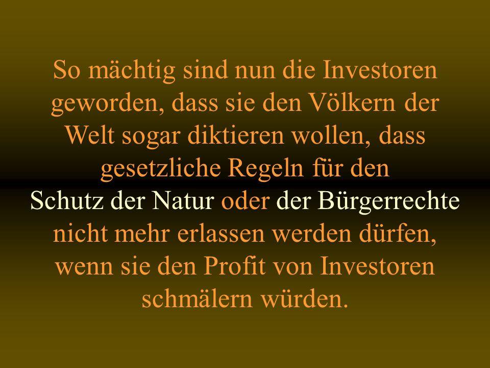 So mächtig sind nun die Investoren geworden, dass sie den Völkern der Welt sogar diktieren wollen, dass gesetzliche Regeln für den