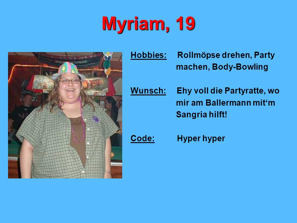 Myriam, 19 Hobbies: Rollmöpse drehen, Party machen, Body-Bowling