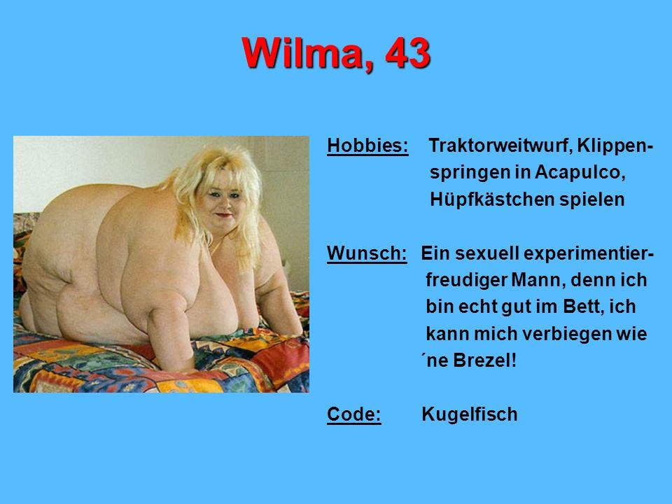 Wilma, 43 Hobbies: Traktorweitwurf, Klippen- springen in Acapulco,