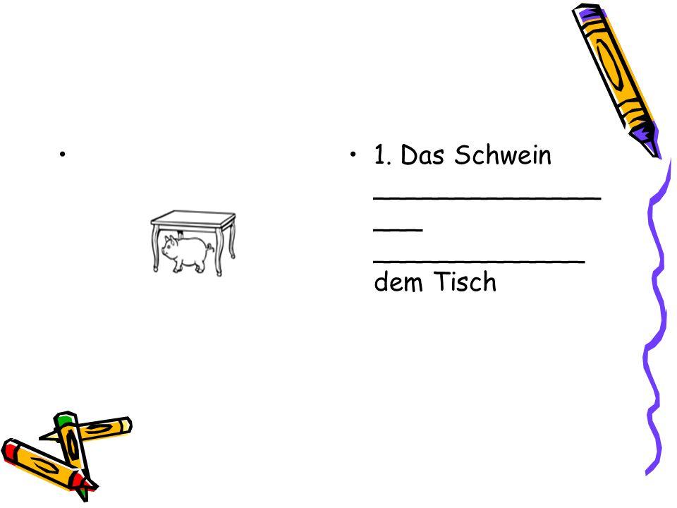 1. Das Schwein _________________ _____________ dem Tisch