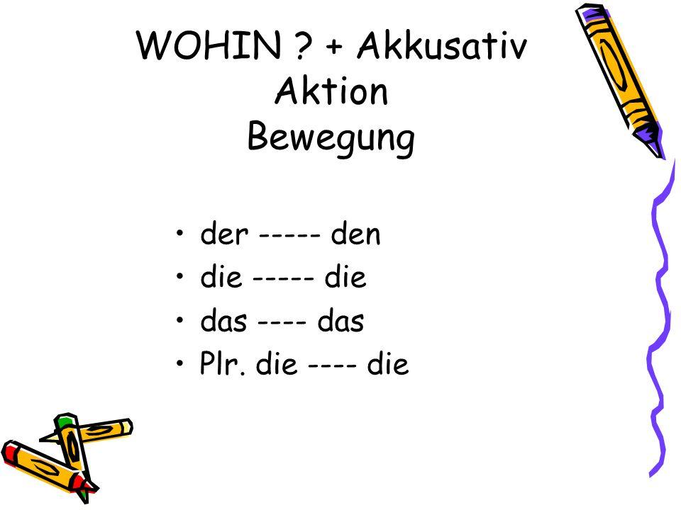 WOHIN + Akkusativ Aktion Bewegung