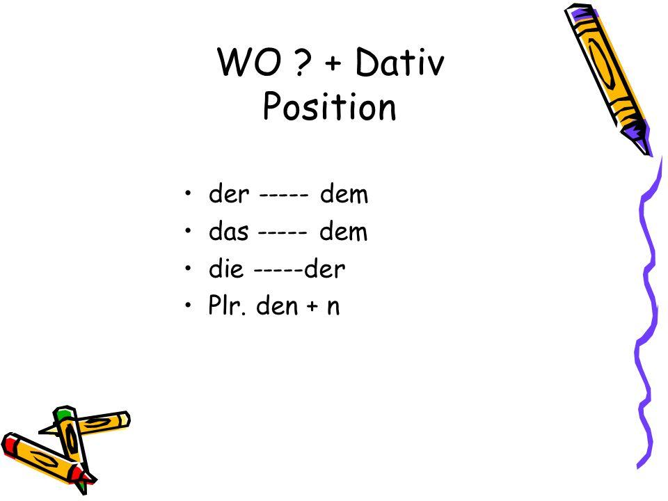 WO + Dativ Position der ----- dem das ----- dem die -----der