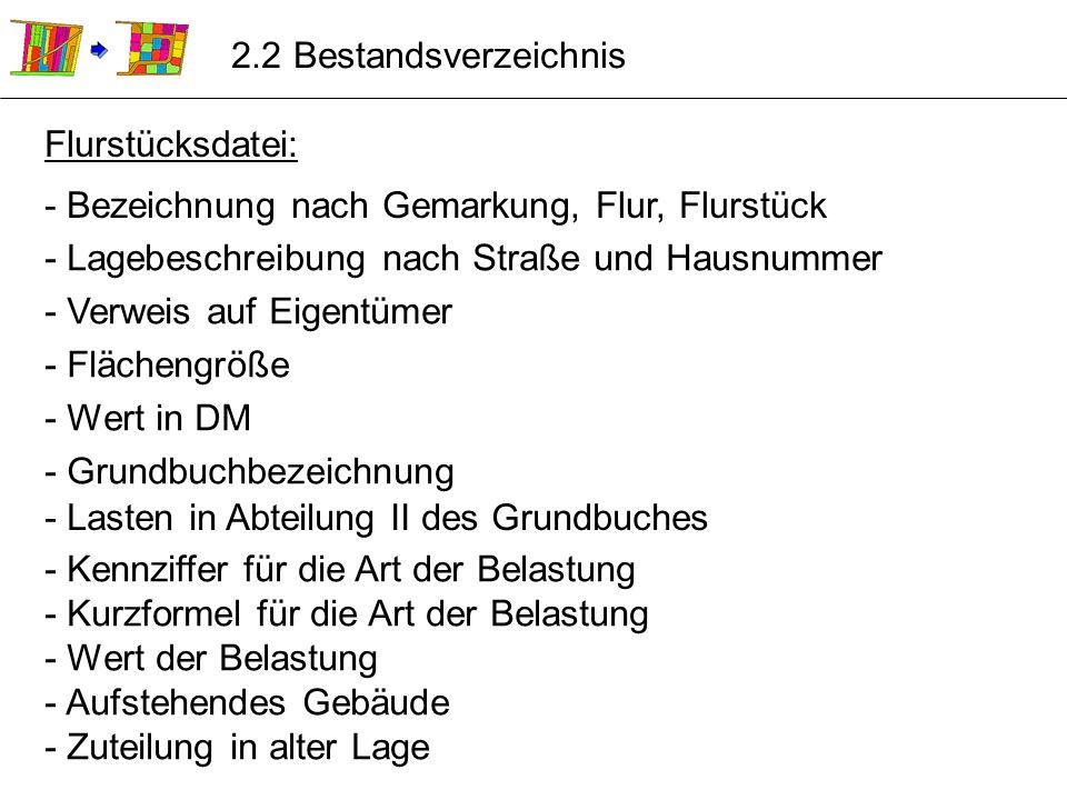 2.2 Bestandsverzeichnis Flurstücksdatei: - Bezeichnung nach Gemarkung, Flur, Flurstück. - Lagebeschreibung nach Straße und Hausnummer.