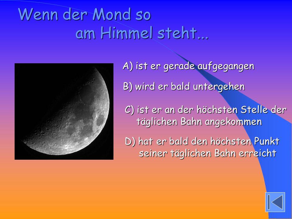 Wenn der Mond so am Himmel steht... A) ist er gerade aufgegangen