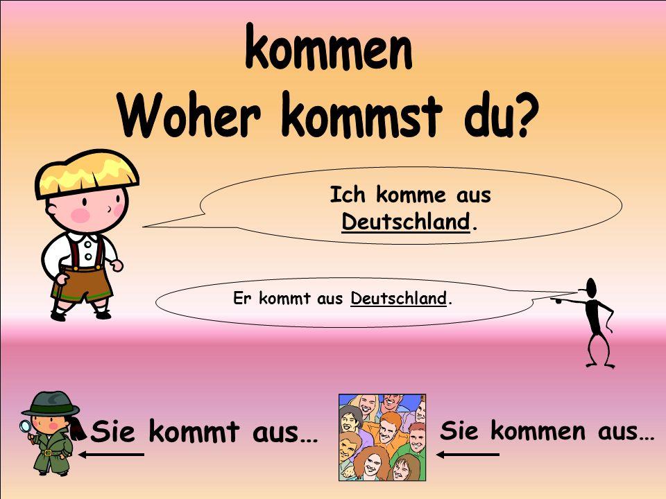 Ich komme aus Deutschland. Er kommt aus Deutschland.
