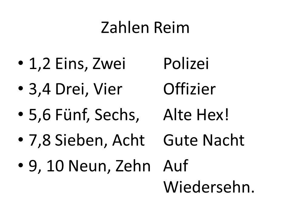 Zahlen Reim 1,2 Eins, Zwei Polizei. 3,4 Drei, Vier Offizier. 5,6 Fünf, Sechs, Alte Hex! 7,8 Sieben, Acht Gute Nacht.