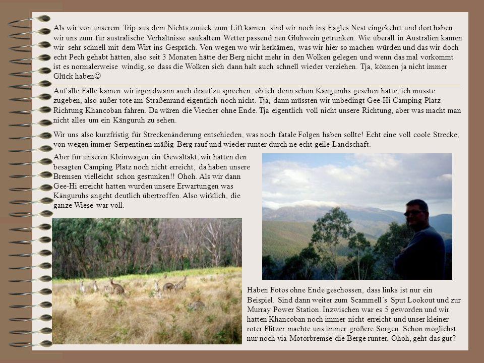 Als wir von unserem Trip aus dem Nichts zurück zum Lift kamen, sind wir noch ins Eagles Nest eingekehrt und dort haben wir uns zum für australische Verhältnisse saukaltem Wetter passend nen Glühwein getrunken. Wie überall in Australien kamen wir sehr schnell mit dem Wirt ins Gespräch. Von wegen wo wir herkämen, was wir hier so machen würden und das wir doch echt Pech gehabt hätten, also seit 3 Monaten hätte der Berg nicht mehr in den Wolken gelegen und wenn das mal vorkommt ist es normalerweise windig, so dass die Wolken sich dann halt auch schnell wieder verziehen. Tja, können ja nicht immer Glück haben
