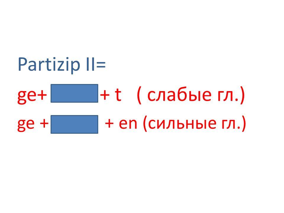 Partizip II= ge+ + t ( слабые гл.) ge + + en (сильные гл.)