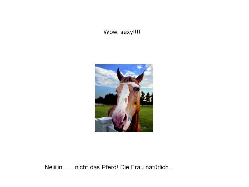 Wow, sexy!!!! Neiiiiin...... nicht das Pferd! Die Frau natürlich...