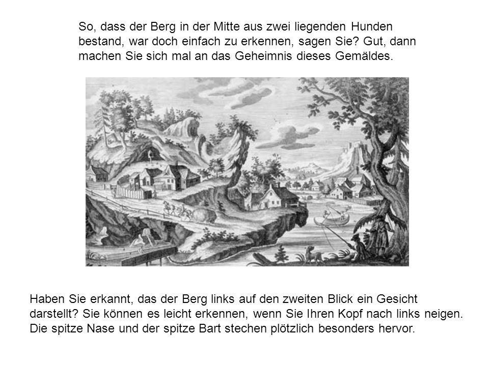 So, dass der Berg in der Mitte aus zwei liegenden Hunden bestand, war doch einfach zu erkennen, sagen Sie Gut, dann machen Sie sich mal an das Geheimnis dieses Gemäldes.