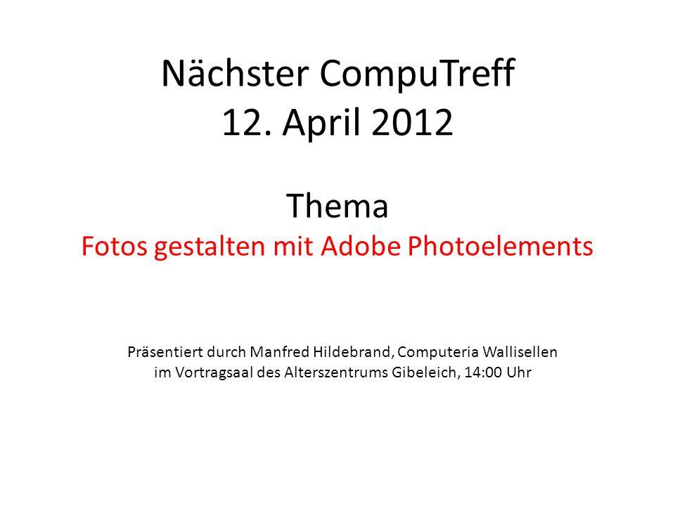 Nächster CompuTreff 12. April 2012 Thema Fotos gestalten mit Adobe Photoelements