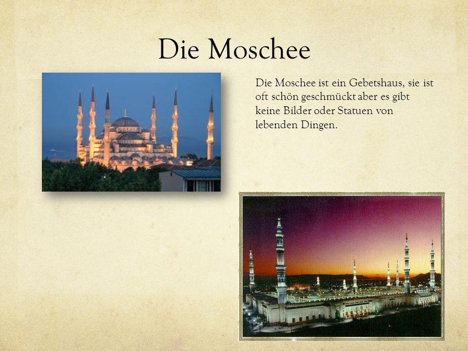Die Moschee Die Moschee ist ein Gebetshaus, sie ist oft schön geschmückt aber es gibt keine Bilder oder Statuen von lebenden Dingen.