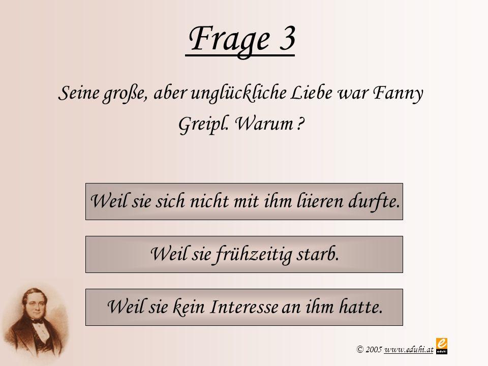 Frage 3 Seine große, aber unglückliche Liebe war Fanny Greipl. Warum