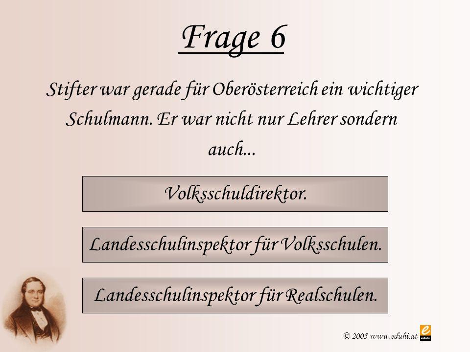 Frage 6 Stifter war gerade für Oberösterreich ein wichtiger Schulmann. Er war nicht nur Lehrer sondern auch...