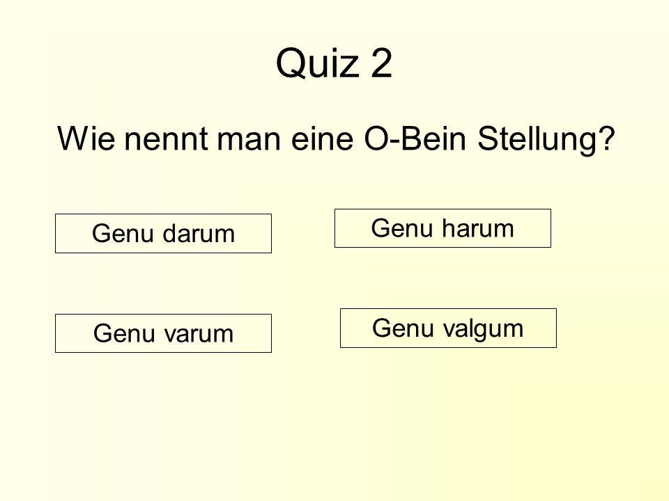 Quiz 2 Wie nennt man eine O-Bein Stellung Genu harum Genu darum