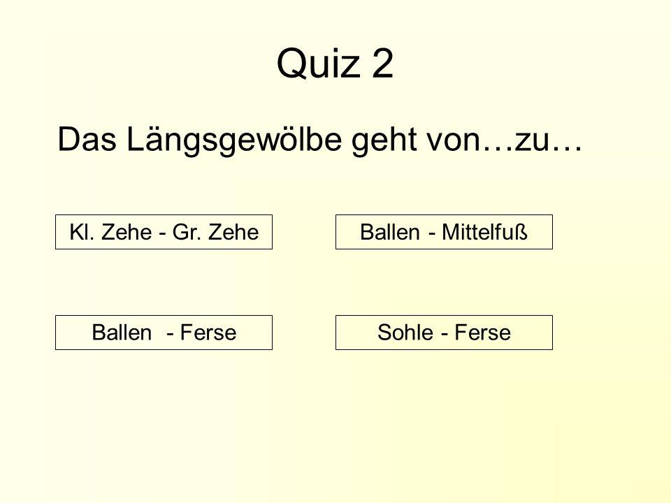 Quiz 2 Das Längsgewölbe geht von…zu… Kl. Zehe - Gr. Zehe