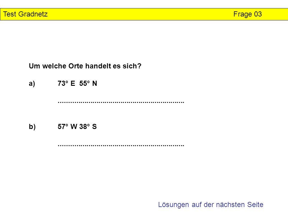Test Gradnetz Frage 03 Um welche Orte handelt es sich a) 73° E 55° N. ...............................................................