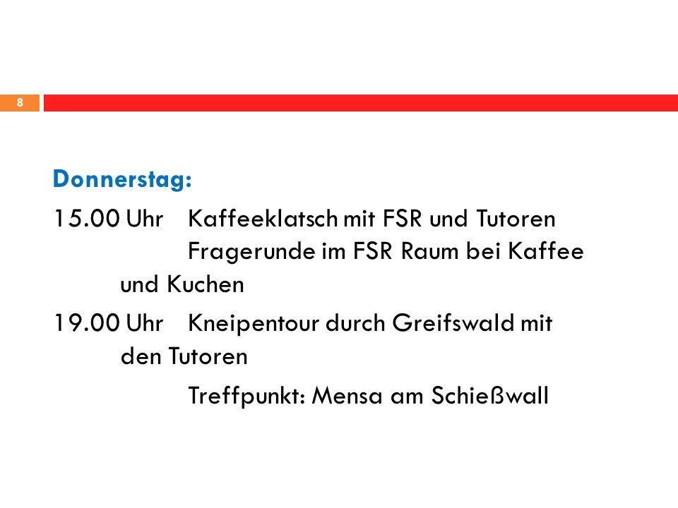Donnerstag: 15.00 Uhr Kaffeeklatsch mit FSR und Tutoren Fragerunde im FSR Raum bei Kaffee und Kuchen 19.00 Uhr Kneipentour durch Greifswald mit den Tutoren Treffpunkt: Mensa am Schießwall