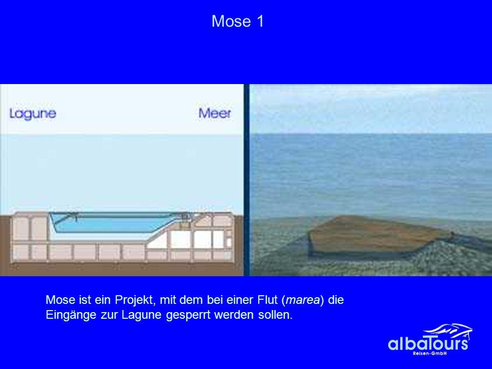 Mose 1 Mose ist ein Projekt, mit dem bei einer Flut (marea) die Eingänge zur Lagune gesperrt werden sollen.