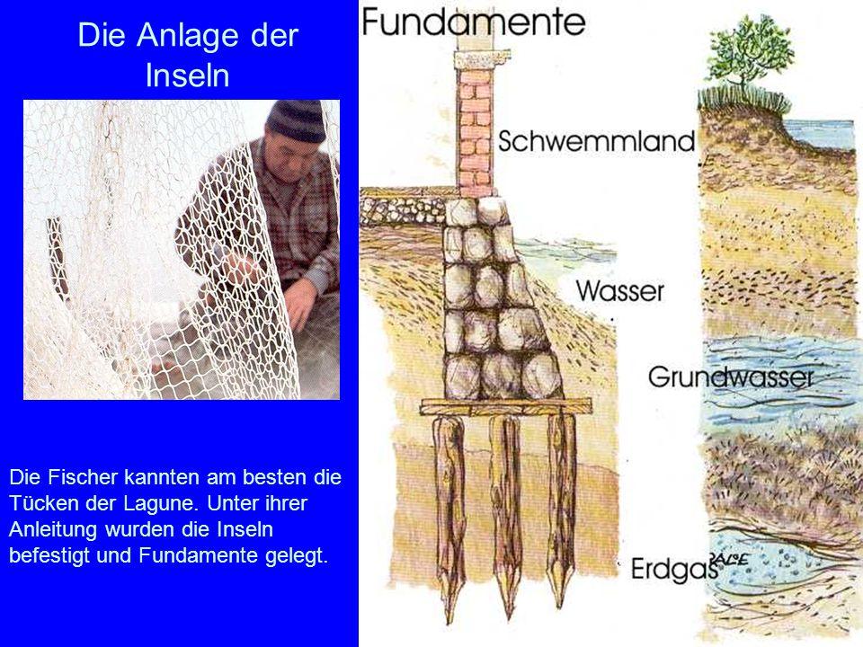 Die Anlage der Inseln Die Fischer kannten am besten die Tücken der Lagune. Unter ihrer Anleitung wurden die Inseln befestigt und Fundamente gelegt.