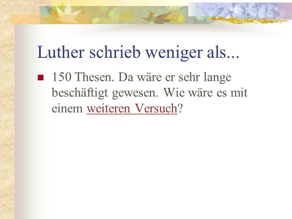 Luther schrieb weniger als...