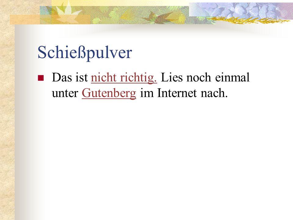 Schießpulver Das ist nicht richtig. Lies noch einmal unter Gutenberg im Internet nach.