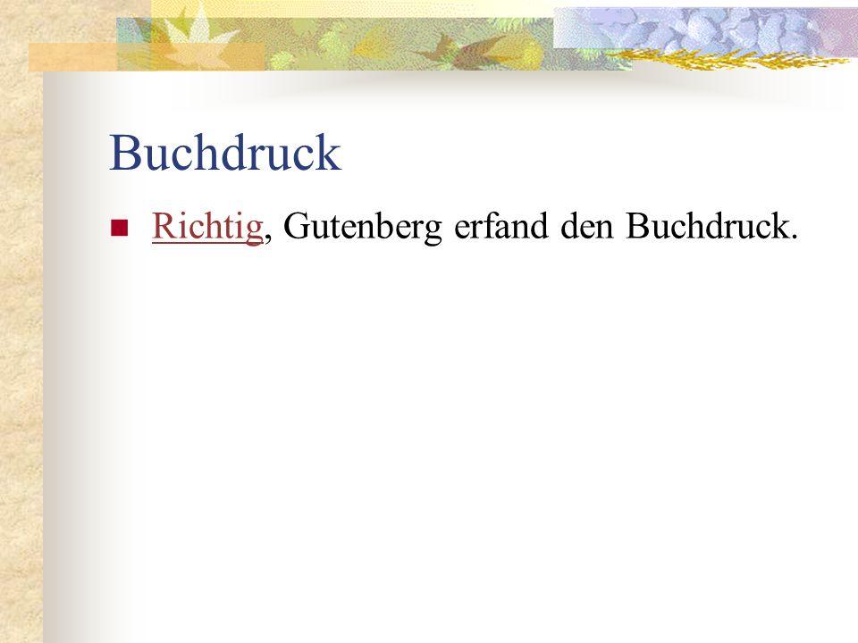 Buchdruck Richtig, Gutenberg erfand den Buchdruck.