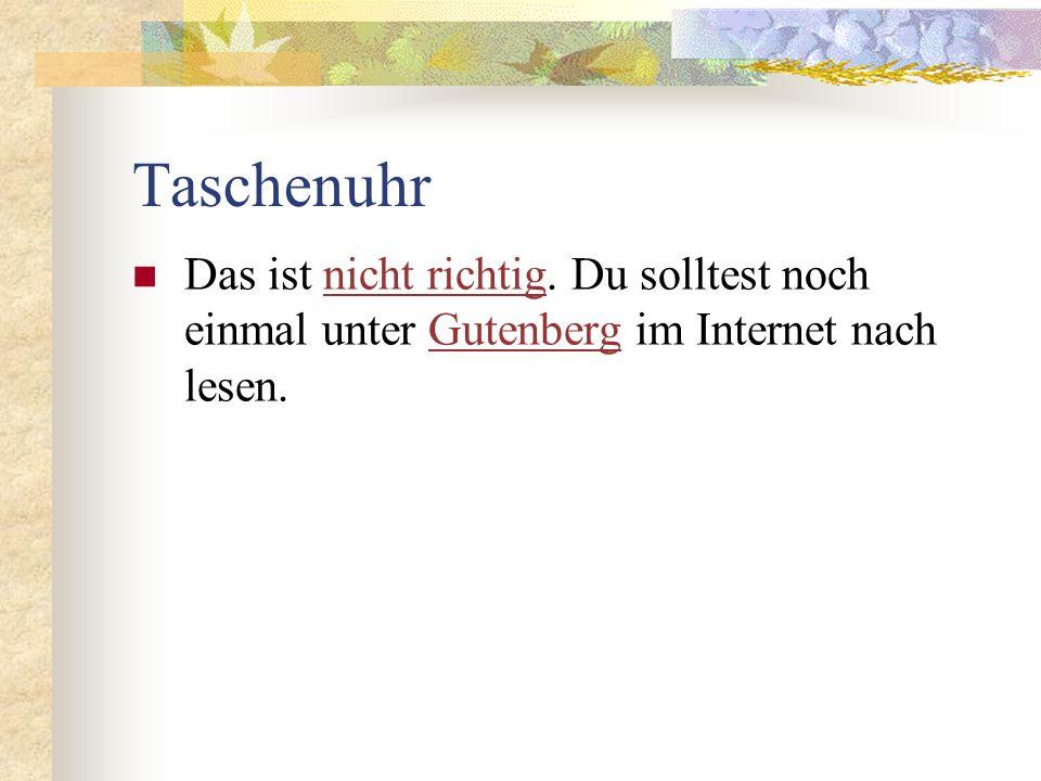 Taschenuhr Das ist nicht richtig. Du solltest noch einmal unter Gutenberg im Internet nach lesen.