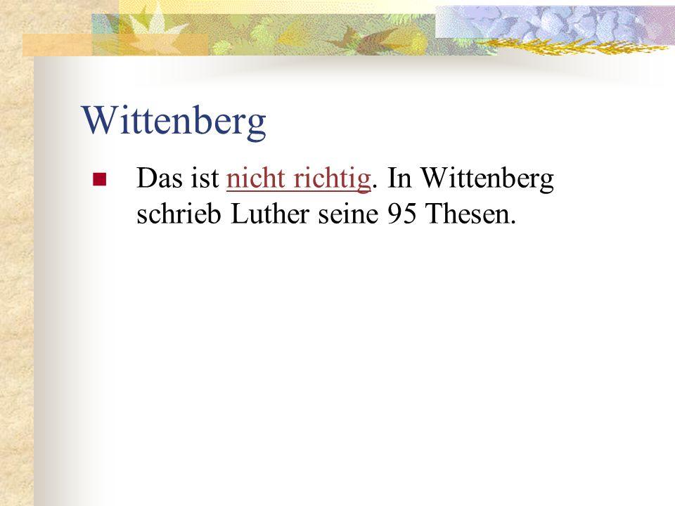 Wittenberg Das ist nicht richtig. In Wittenberg schrieb Luther seine 95 Thesen.