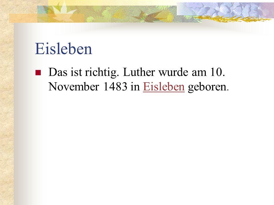 Eisleben Das ist richtig. Luther wurde am 10. November 1483 in Eisleben geboren.