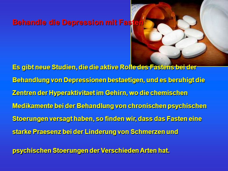 Behandle die Depression mit Fasten Es gibt neue Studien, die die aktive Rolle des Fastens bei der Behandlung von Depressionen bestaetigen, und es beruhigt die Zentren der Hyperaktivitaet im Gehirn, wo die chemischen Medikamente bei der Behandlung von chronischen psychischen Stoerungen versagt haben, so finden wir, dass das Fasten eine starke Praesenz bei der Linderung von Schmerzen und psychischen Stoerungen der Verschieden Arten hat.