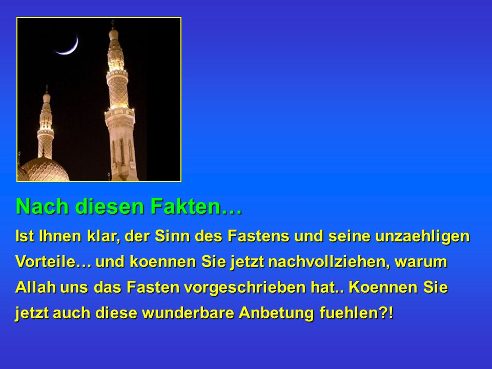 Nach diesen Fakten… Ist Ihnen klar, der Sinn des Fastens und seine unzaehligen Vorteile… und koennen Sie jetzt nachvollziehen, warum Allah uns das Fasten vorgeschrieben hat..