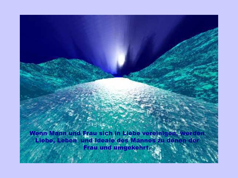 Wenn Mann und Frau sich in Liebe vereinigen, werden Liebe, Leben und Ideale des Mannes zu denen der Frau und umgekehrt.
