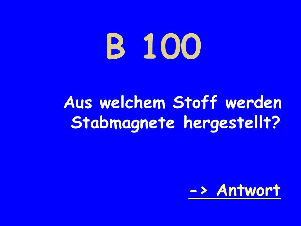B 100 Aus welchem Stoff werden Stabmagnete hergestellt -> Antwort