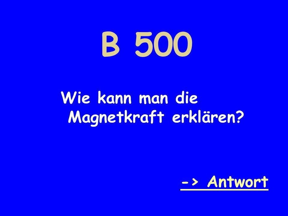 B 500 Wie kann man die Magnetkraft erklären -> Antwort