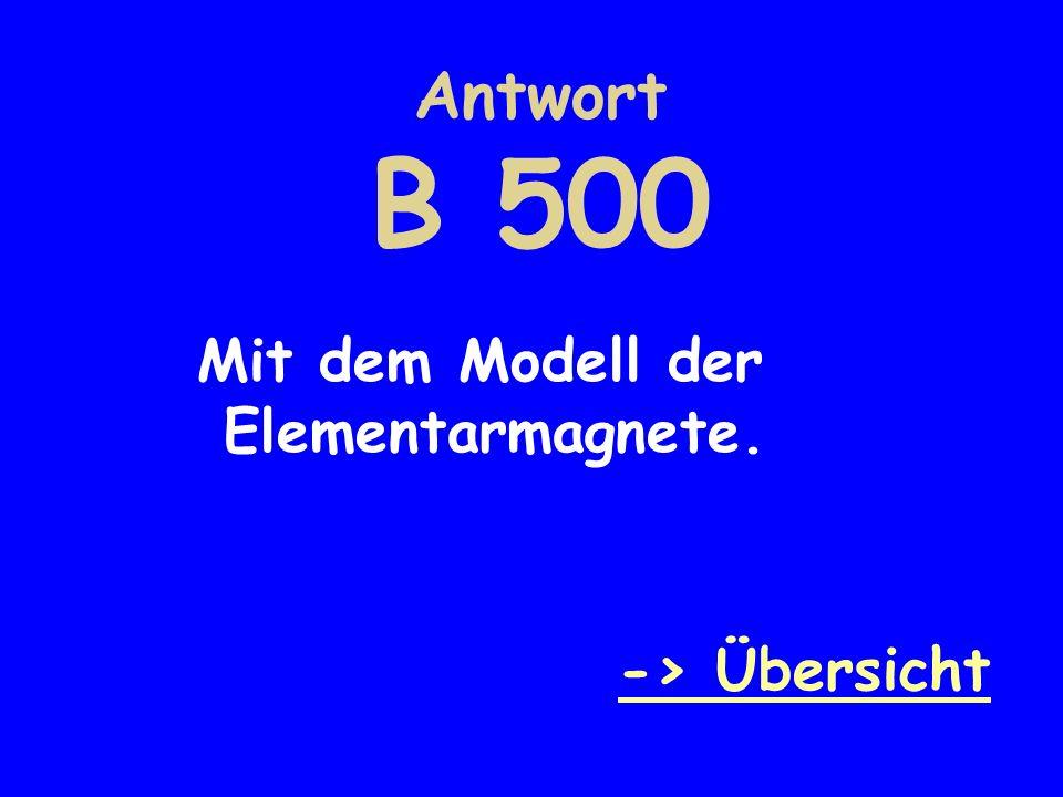 Antwort B 500 Mit dem Modell der Elementarmagnete. -> Übersicht