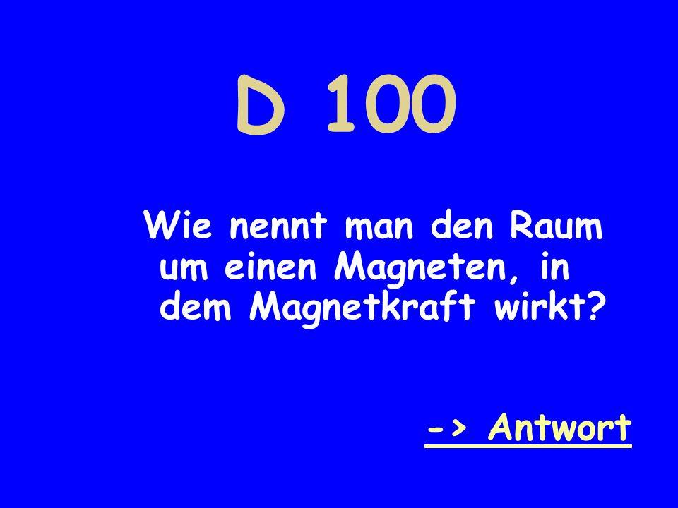 D 100 Wie nennt man den Raum um einen Magneten, in dem Magnetkraft wirkt -> Antwort
