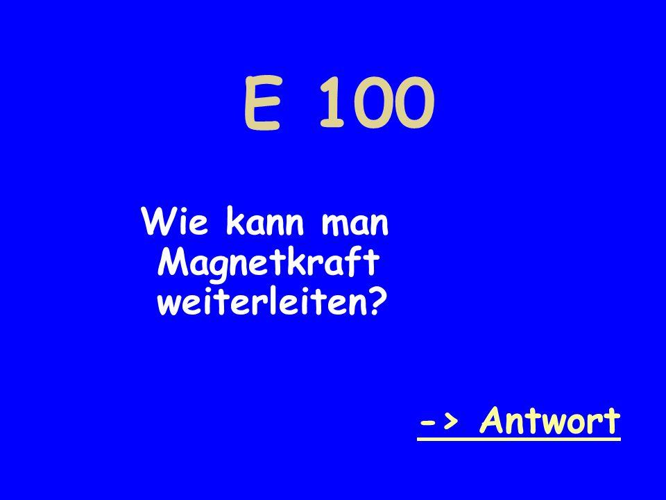 E 100 Wie kann man Magnetkraft weiterleiten -> Antwort
