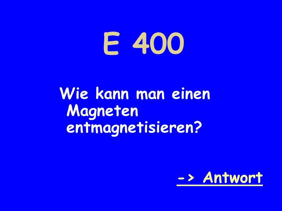 E 400 Wie kann man einen Magneten entmagnetisieren -> Antwort