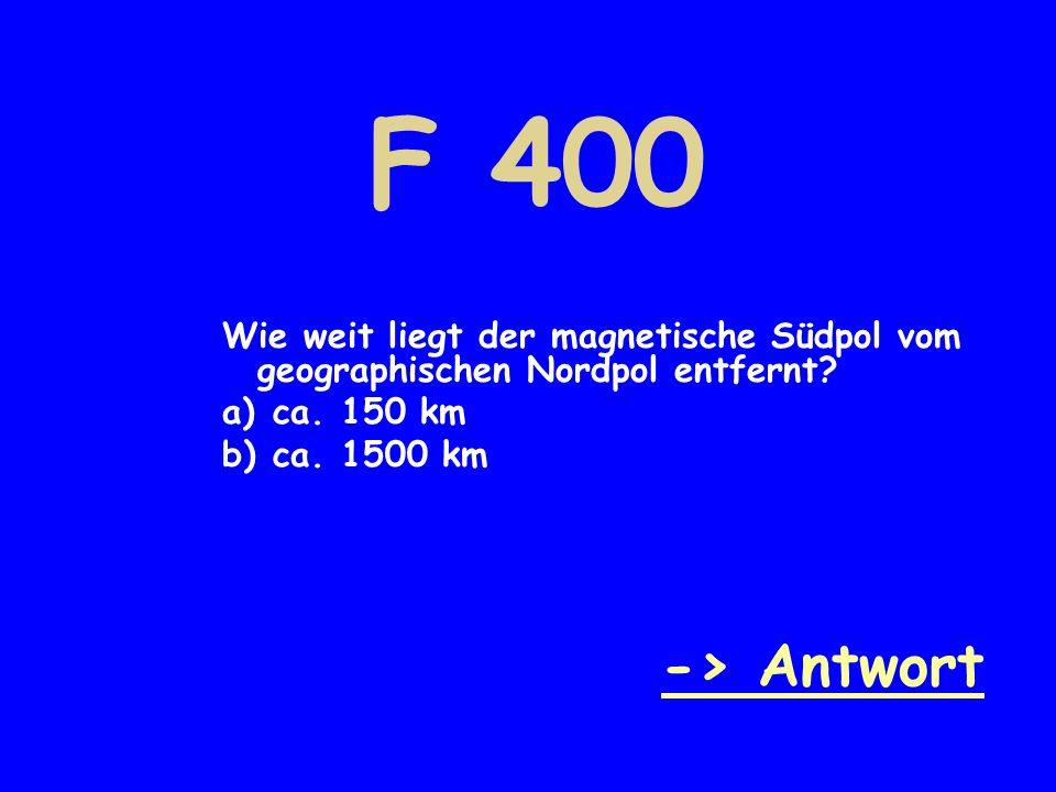 F 400 Wie weit liegt der magnetische Südpol vom geographischen Nordpol entfernt ca. 150 km. ca. 1500 km.