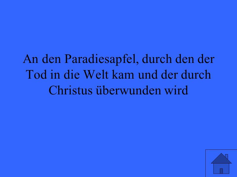 An den Paradiesapfel, durch den der Tod in die Welt kam und der durch Christus überwunden wird