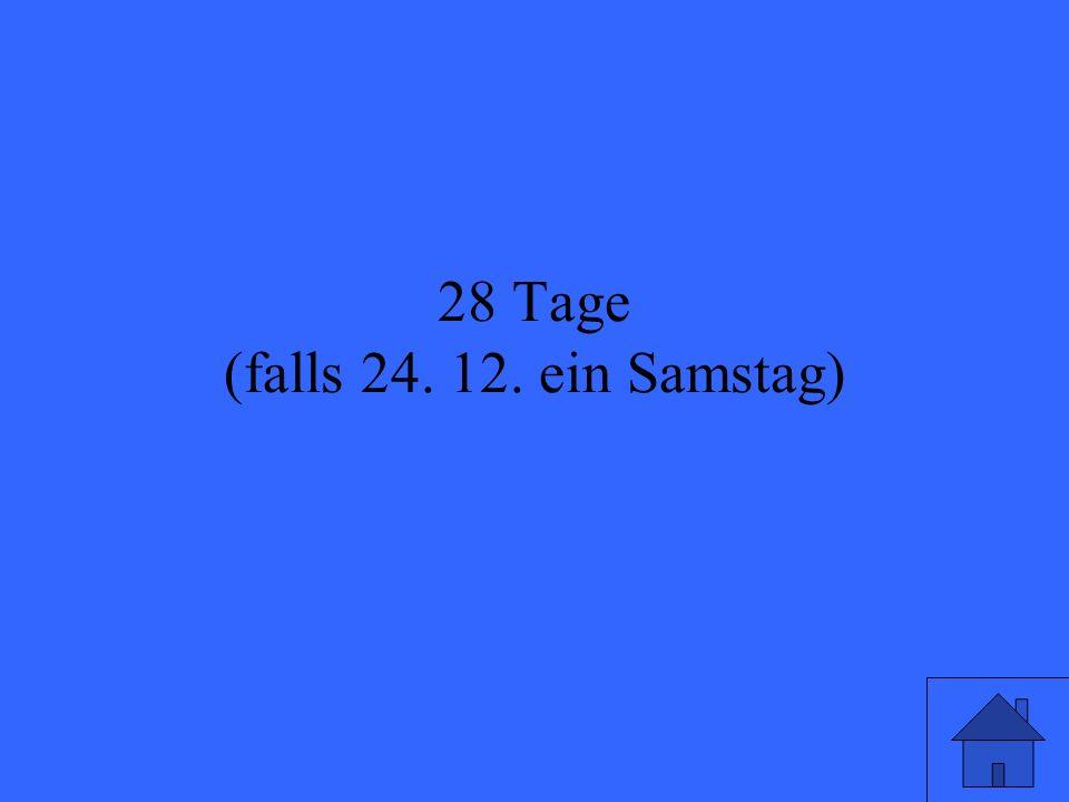 28 Tage (falls 24. 12. ein Samstag)