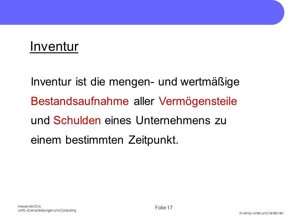 Inventur Inventur ist die mengen- und wertmäßige Bestandsaufnahme aller Vermögensteile und Schulden eines Unternehmens zu einem bestimmten Zeitpunkt.