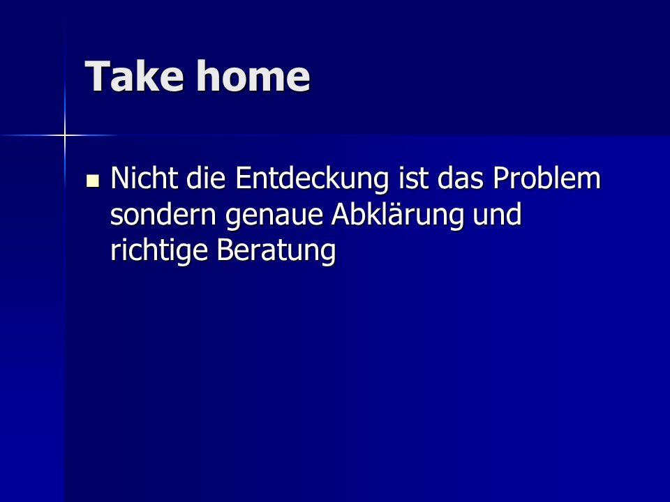 Take home Nicht die Entdeckung ist das Problem sondern genaue Abklärung und richtige Beratung