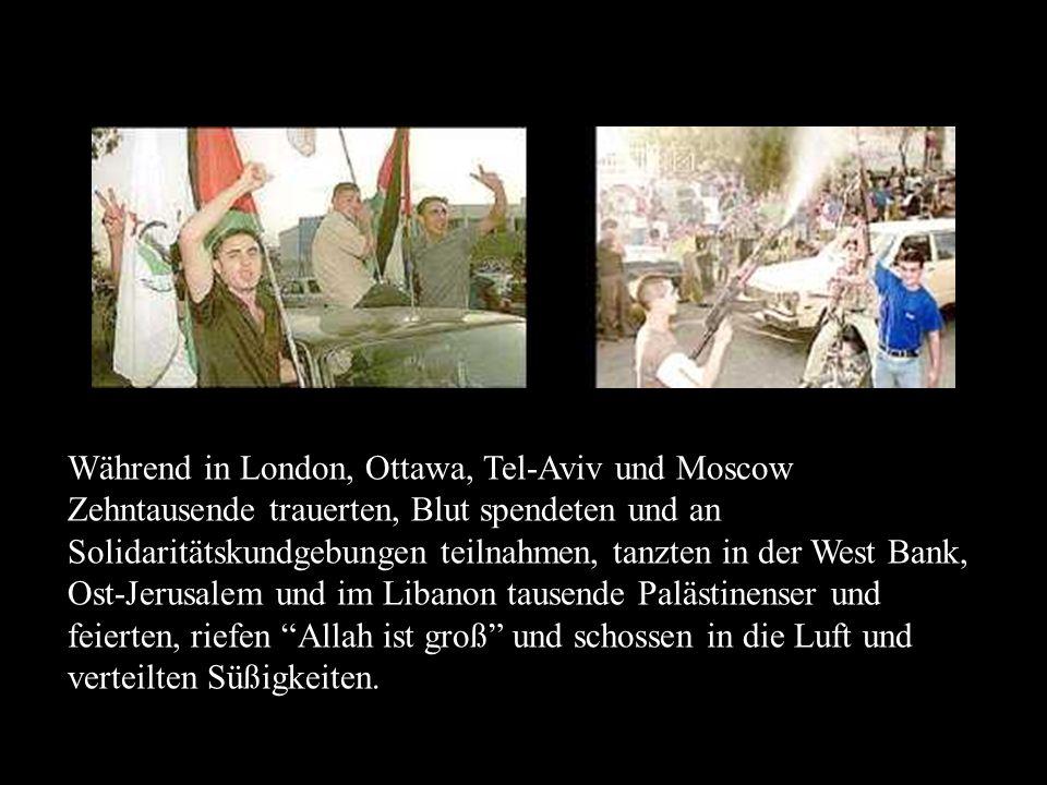 Während in London, Ottawa, Tel-Aviv und Moscow Zehntausende trauerten, Blut spendeten und an Solidaritätskundgebungen teilnahmen, tanzten in der West Bank, Ost-Jerusalem und im Libanon tausende Palästinenser und feierten, riefen Allah ist groß und schossen in die Luft und verteilten Süßigkeiten.