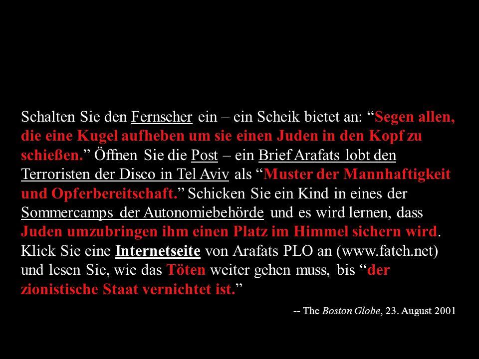 Schalten Sie den Fernseher ein – ein Scheik bietet an: Segen allen, die eine Kugel aufheben um sie einen Juden in den Kopf zu schießen. Öffnen Sie die Post – ein Brief Arafats lobt den Terroristen der Disco in Tel Aviv als Muster der Mannhaftigkeit und Opferbereitschaft. Schicken Sie ein Kind in eines der Sommercamps der Autonomiebehörde und es wird lernen, dass Juden umzubringen ihm einen Platz im Himmel sichern wird. Klick Sie eine Internetseite von Arafats PLO an (www.fateh.net) und lesen Sie, wie das Töten weiter gehen muss, bis der zionistische Staat vernichtet ist.