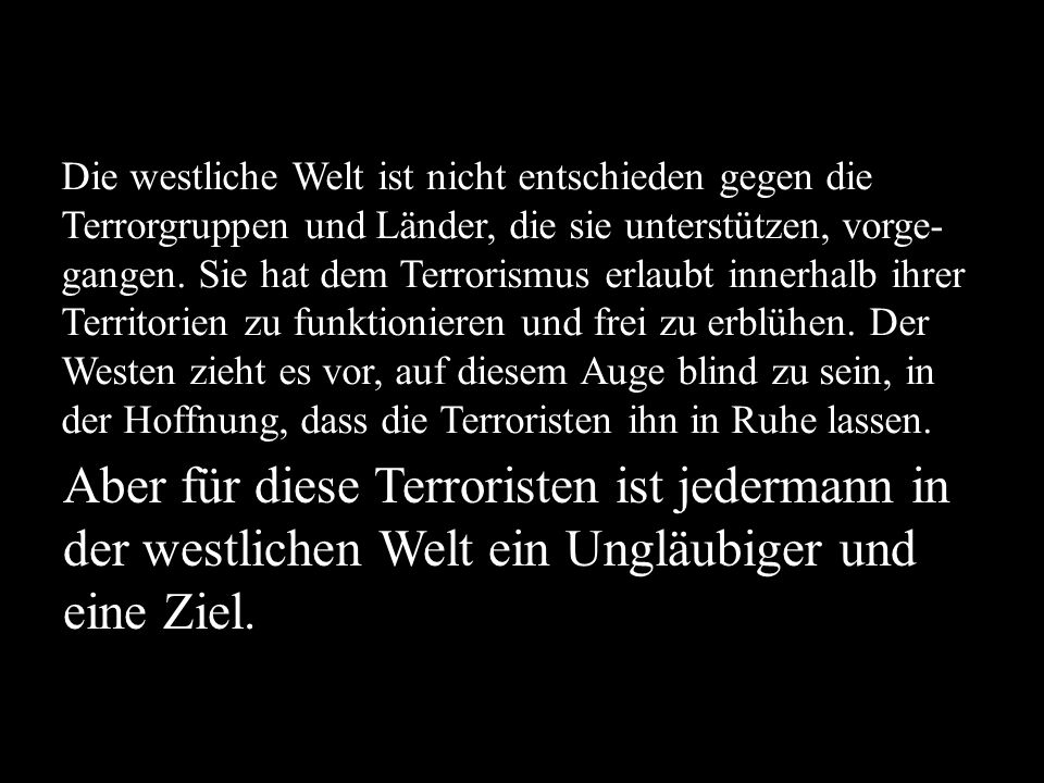 Die westliche Welt ist nicht entschieden gegen die Terrorgruppen und Länder, die sie unterstützen, vorge-gangen. Sie hat dem Terrorismus erlaubt innerhalb ihrer Territorien zu funktionieren und frei zu erblühen. Der Westen zieht es vor, auf diesem Auge blind zu sein, in der Hoffnung, dass die Terroristen ihn in Ruhe lassen.